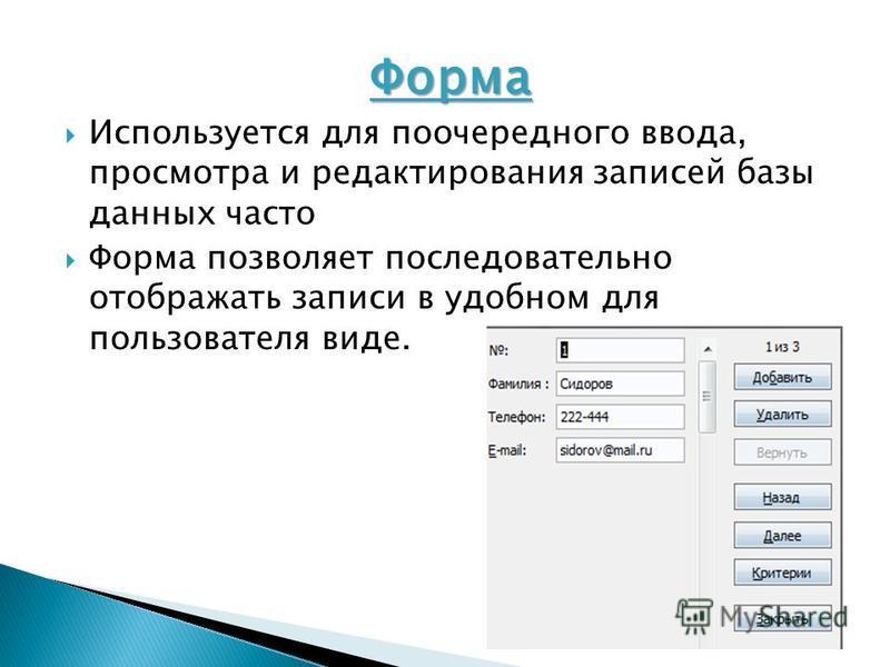 Форма Используется для поочередного ввода, просмотра и редактирования записей базы данных часто Форма позволяет последовательно отображать записи в удобном для пользователя виде.