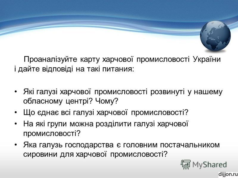 Проаналізуйте карту харчової промисловості України і дайте відповіді на такі питания: Які галузі харчової промисловості розвинуті у нашему обласному центрі? Чому? Що єднає всі галузі харчової промисловості? На які групи можна розділити галузі харчово
