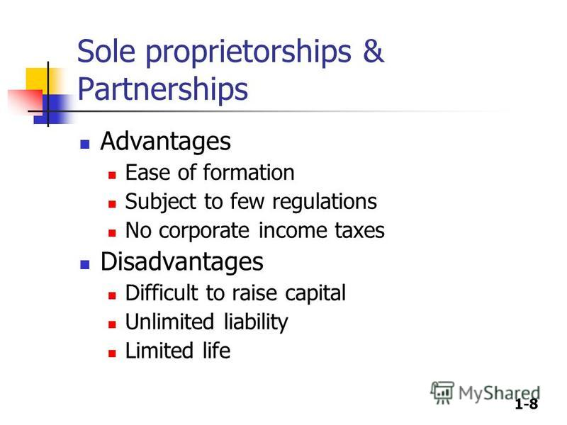1-8 Sole proprietorships & Partnerships Advantages Ease of formation Subject to few regulations No corporate income taxes Disadvantages Difficult to raise capital Unlimited liability Limited life
