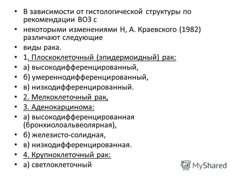 В зависимости от гистологической структуры по рекомендации ВОЗ с некоторыми изменениями Н, А. Краевского (1982) различают следующие виды рака. 1. Плоскоклеточный (эпидермоидный) рак: а) высокодифференцированный, б) умеренно дифференцированный, в) низ
