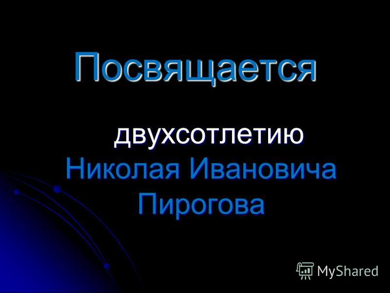 Посвящается двухсотлетию Николая Ивановича Пирогова двухсотлетию Николая Ивановича Пирогова