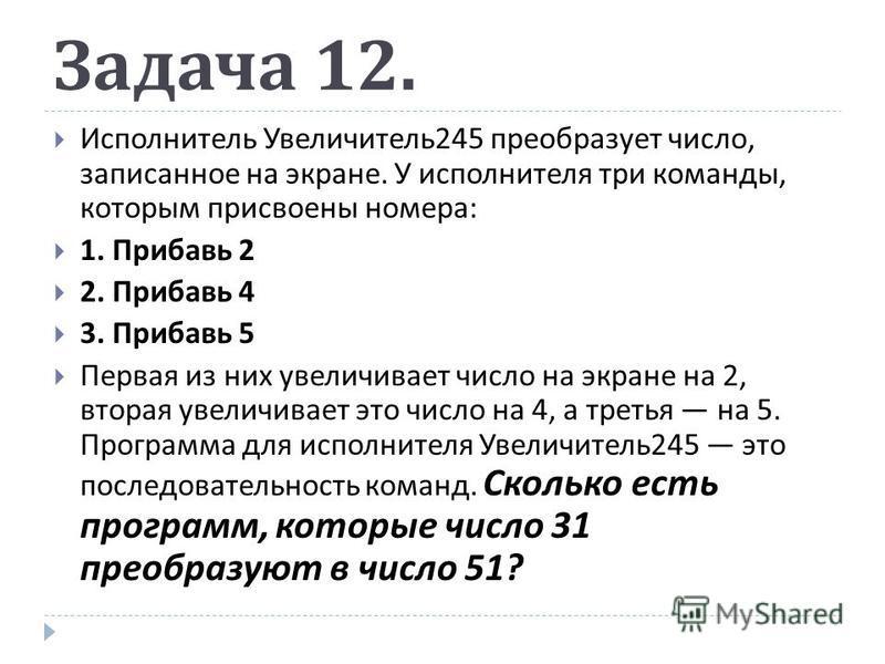 Задача 12. Исполнитель Увеличитель 245 преобразует число, записанное на экране. У исполнителя три команды, которым присвоены номера : 1. Прибавь 2 2. Прибавь 4 3. Прибавь 5 Первая из них увеличивает число на экране на 2, вторая увеличивает это число