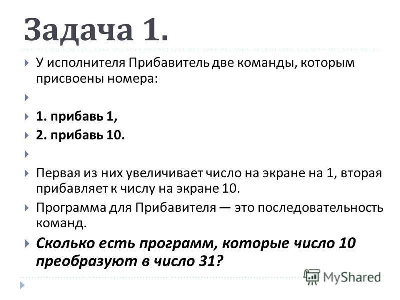Задача 1. У исполнителя Прибавитель две команды, которым присвоены номера : 1. прибавь 1, 2. прибавь 10. Первая из них увеличивает число на экране на 1, вторая прибавляет к числу на экране 10. Программа для Прибавителя это последовательность команд.