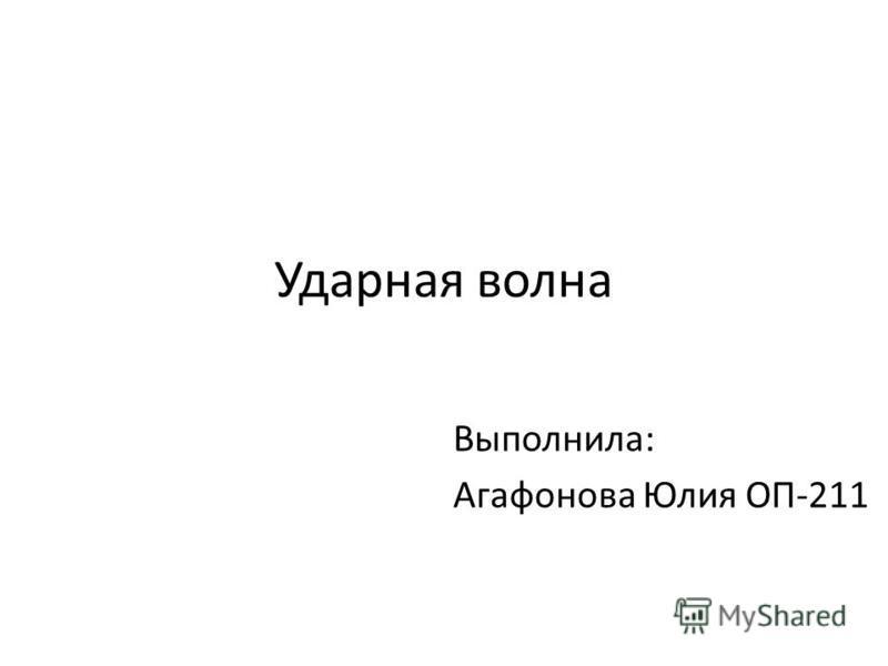 Ударная волна Выполнила: Агафонова Юлия ОП-211