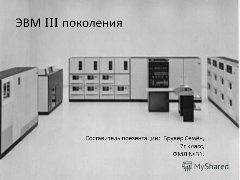 ЭВМ III поколения Составитель презентации: Брувер Семён, 7 г класс, ФМЛ 31.