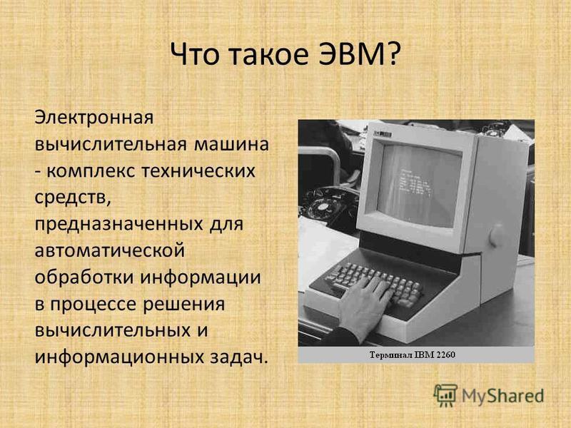 Что такое ЭВМ? Электронная вычислительная машина - комплекс технических средств, предназначенных для автоматической обработки информации в процессе решения вычислительных и информационных задач.