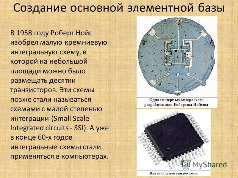Создание основной элементной базы В 1958 году Роберт Нойс изобрел малую кремниевую интегральную схему, в которой на небольшой площади можно было размещать десятки транзисторов. Эти схемы позже стали называться схемами с малой степенью интеграции (Sma