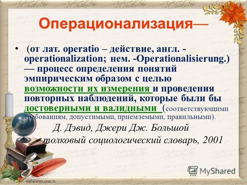 Операционализация (от лат. operatio – действие, англ. - ореrаtionalization; нем. -Operationalisierung.) процесс определения понятий эмпирическим образом с целью возможности их измерения и проведения повторных наблюдений, которые были бы достоверными