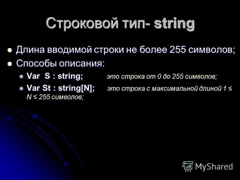 Строковой тип- string Длина вводимой строки не более 255 символов; Длина вводимой строки не более 255 символов; Способы описания: Способы описания: Var S : string; Var S : string; это строка от 0 до 255 символов; Var St : string[N]; Var St : string[N