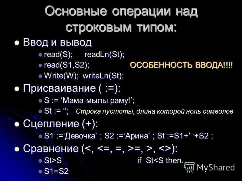 Основные операции над строковым типом: Ввод и вывод Ввод и вывод read(S); readLn(St); read(S); readLn(St); read(S1,S2); ОСОБЕННОСТЬ ВВОДА!!!! read(S1,S2); ОСОБЕННОСТЬ ВВОДА!!!! Write(W); writeLn(St); Write(W); writeLn(St); Присваивание ( :=): Присваи