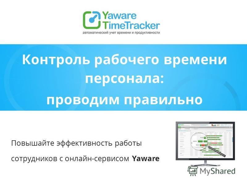 Контроль рабочего времени персонала: проводим правильно Повышайте эффективность работы сотрудников с онлайн-сервисом Yaware