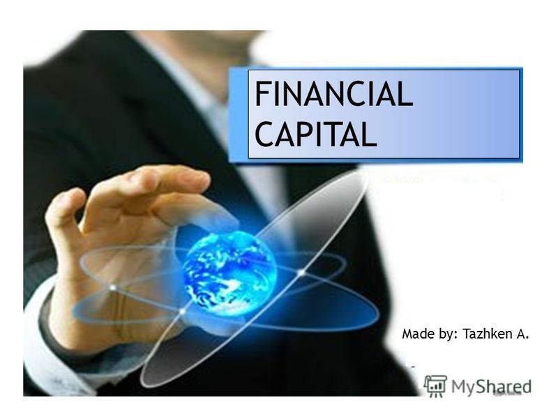FINANCIAL CAPITAL Made by: Tazhken A.