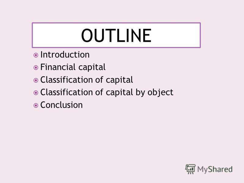 OUTLINE Introduction Financial capital Classification of capital Classification of capital by object Conclusion