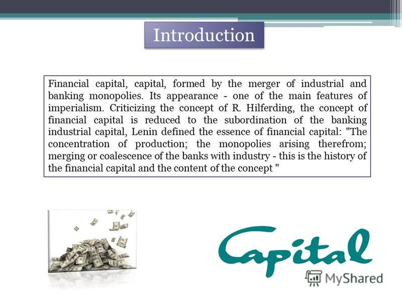 Introduction Financial capital, capital, formed by the merger of industrial and banking monopolies. Its appearance - one of the main features of imperialism. Criticizing the concept of R. Hilferding, the concept of financial capital is reduced to the