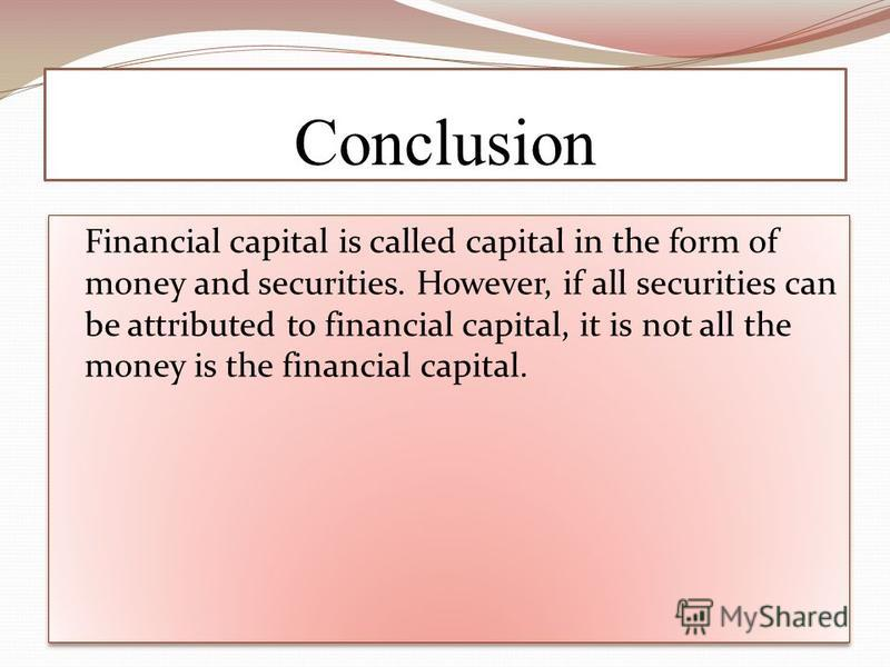 Conclusion Financial capital is called capital in the form of money and securities. However, if all securities can be attributed to financial capital, it is not all the money is the financial capital.