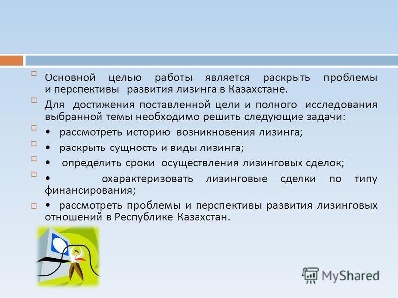 Основной целью работы является раскрыть проблемы и перспективы развития лизинга в Казахстане. Для достижения поставленной цели и полного исследования выбранной темы необходимо решить следующие задачи : рассмотреть историю возникновения лизинга ; раск