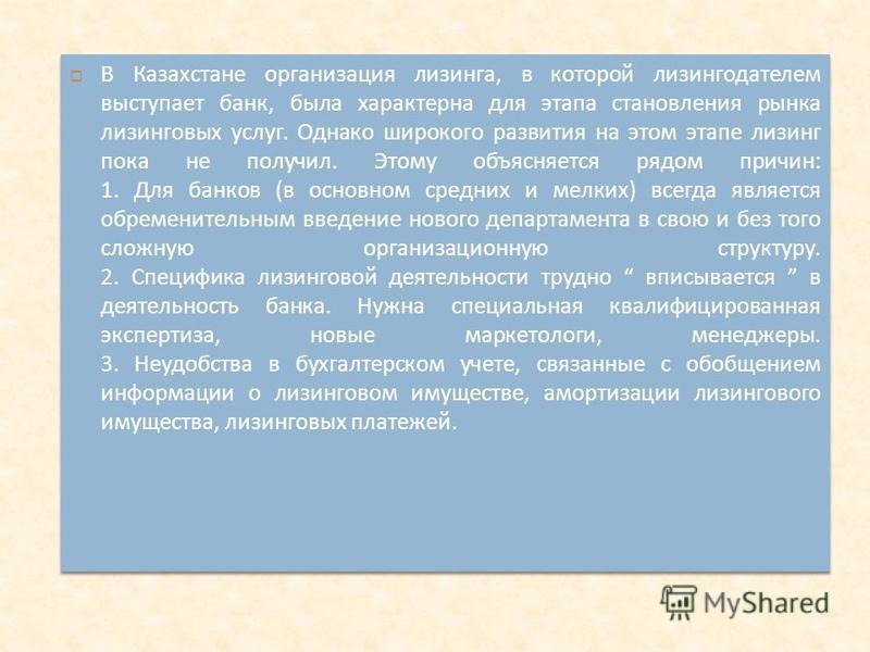 В Казахстане организация лизинга, в которой лизингодателем выступает банк, была характерна для этапа становления рынка лизинговых услуг. Однако широкого развития на этом этапе лизинг пока не получил. Этому объясняется рядом причин : 1. Для банков ( в