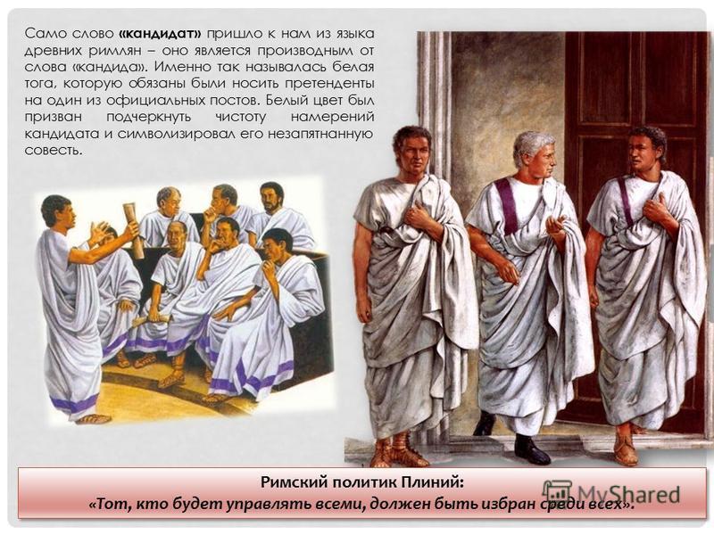 Само слово «кандидат» пришло к нам из языка древних римлян – оно является производным от слова «кандида». Именно так называлась белая тога, которую обязаны были носить претенденты на один из официальных постов. Белый цвет был призван подчеркнуть чист