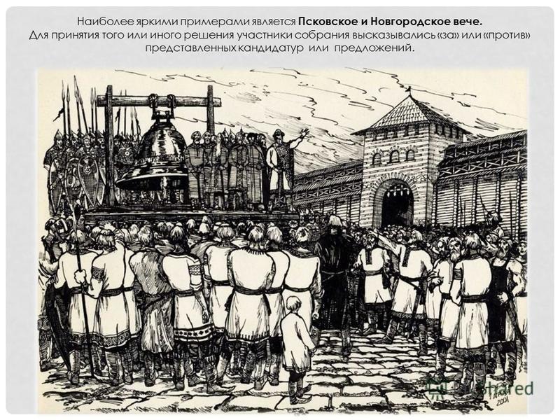 Наиболее яркими примерами является Псковское и Новгородское вече. Для принятия того или иного решения участники собрания высказывались «за» или «против» представленных кандидатур или предложений.