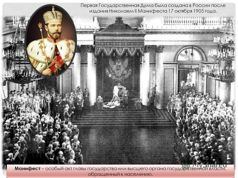 Первая Государственная Дума была создана в России после издания Николаем II Манифеста 17 октября 1905 года. Манифест – особый акт главы государства или высшего органа государственной власти, обращенный к населению.