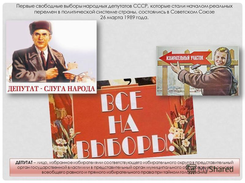 Первые свободные выборы народных депутатов СССР, которые стали началом реальных перемен в политической системе страны, состоялись в Советском Союзе 26 марта 1989 года. ДЕПУТАТ – лицо, избранное избирателями соответствующего избирательного округа в пр