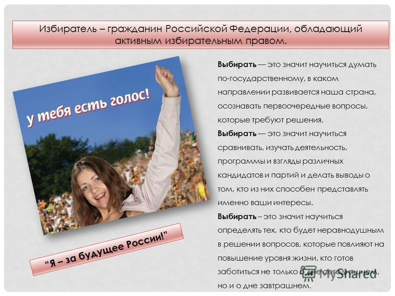 Избиратель – гражданин Российской Федерации, обладающий активным избирательным правом. Я – за будущее России! Выбирать это значит научиться думать по-государственному, в каком направлении развивается наша страна, осознавать первоочередные вопросы, ко
