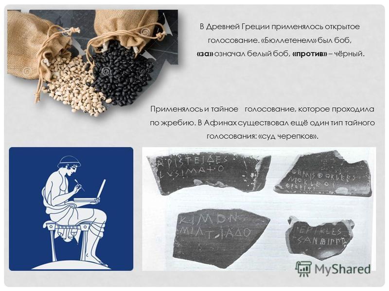 В Древней Греции применялось открытое голосование. «Бюллетенем» был боб, «за» означал белый боб, «против» – чёрный. Применялось и тайное голосование, которое проходила по жребию. В Афинах существовал ещё один тип тайного голосования: «суд черепков».