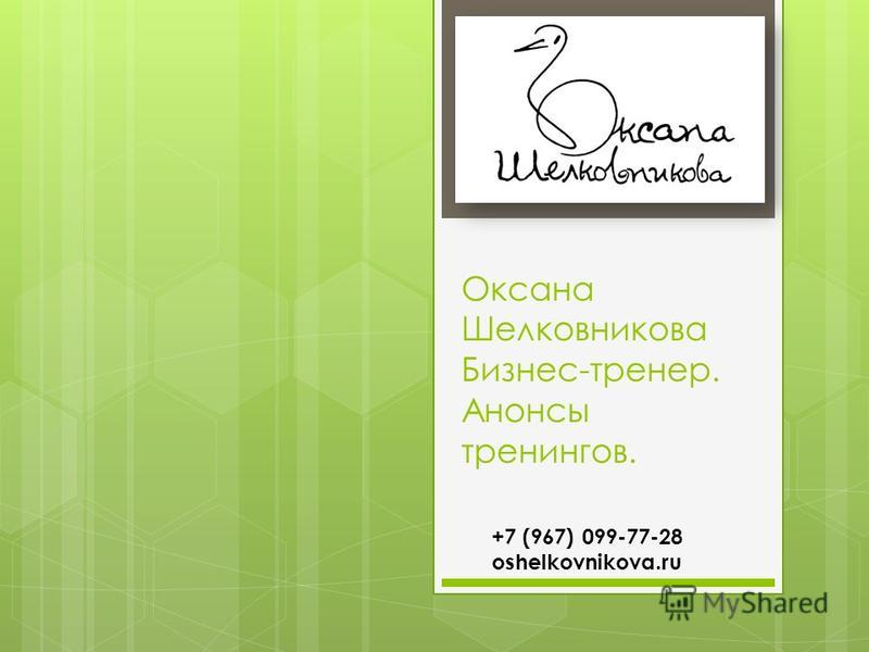 Оксана Шелковникова Бизнес-тренер. Анонсы тренингов. +7 (967) 099-77-28 oshelkovnikova.ru