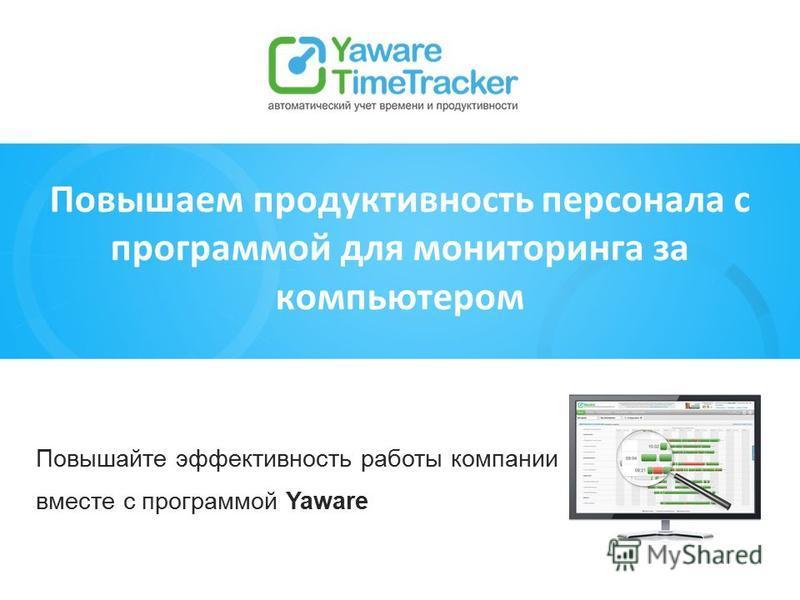 Повышайте эффективность работы компании вместе с программой Yaware Повышаем продуктивность персонала с программой для мониторинга за компьютером