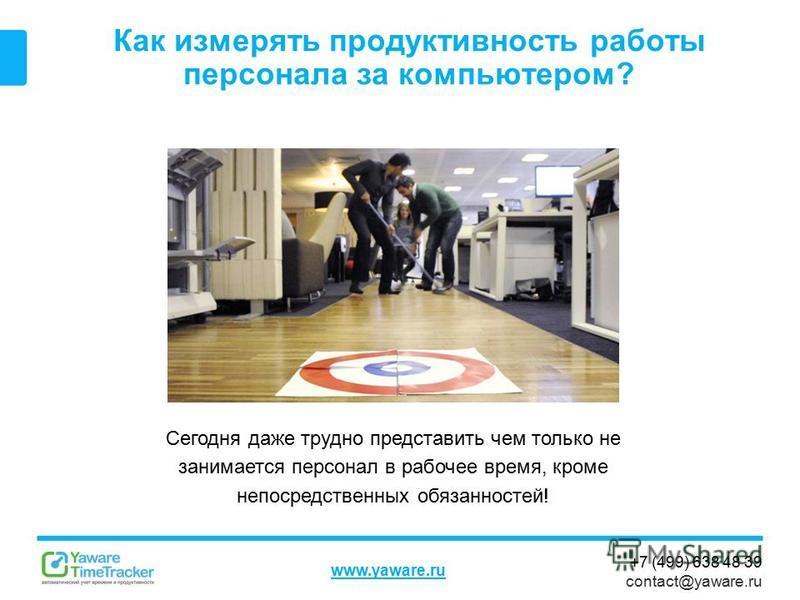 +7 (499) 638 48 39 contact@yaware.ru www.yaware.ru Как измерять продуктивность работы персонала за компьютером? Сегодня даже трудно представить чем только не занимается персонал в рабочее время, кроме непосредственных обязанностей!