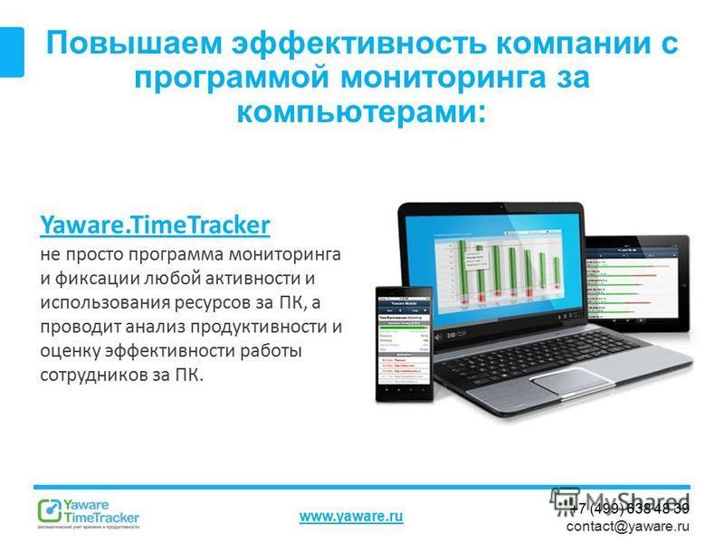 +7 (499) 638 48 39 contact@yaware.ru www.yaware.ru Повышаем эффективность компании с программой мониторинга за компьютерами: Yaware.TimeTracker не просто программа мониторинга и фиксации любой активности и использования ресурсов за ПК, а проводит ана