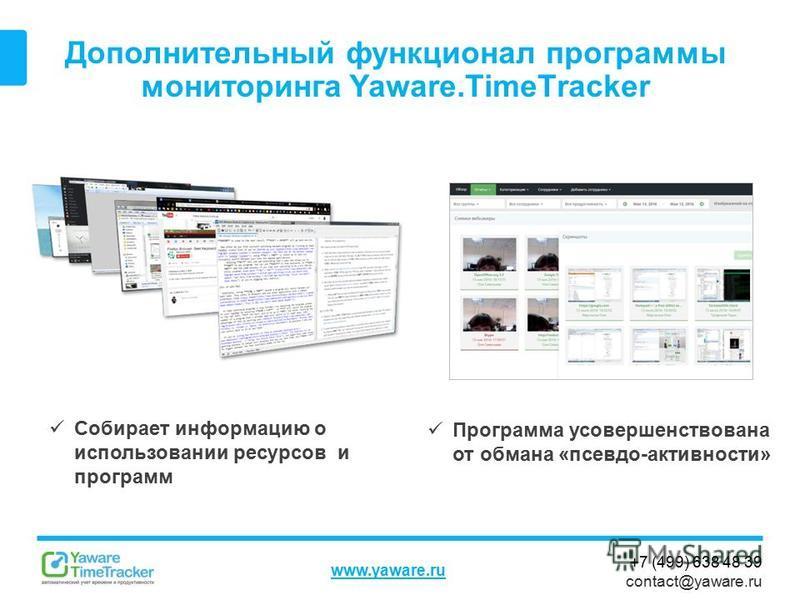 +7 (499) 638 48 39 contact@yaware.ru www.yaware.ru Дополнительный функционал программы мониторинга Yaware.TimeTracker Собирает информацию о использовании ресурсов и программ Программа усовершенствована от обмана «псевдо-активности»