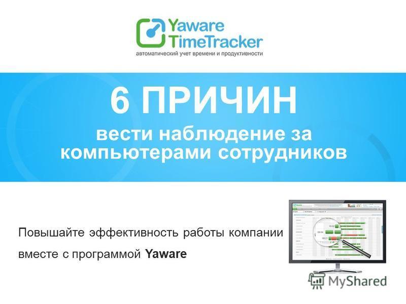 Повышайте эффективность работы компании вместе с программой Yaware 6 ПРИЧИН вести наблюдение за компьютерами сотрудников