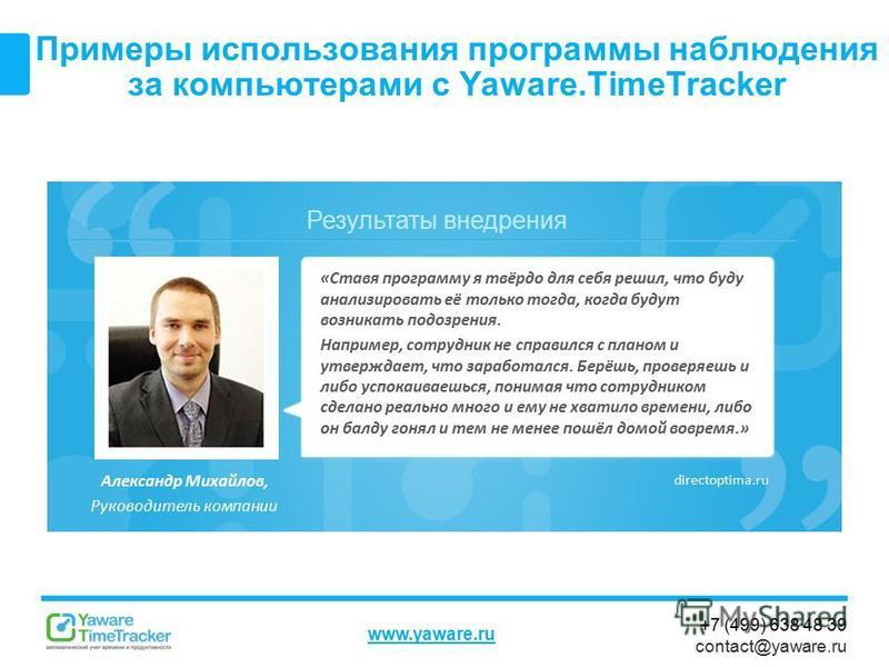 Результаты внедрения www.yaware.ru +7 (499) 638 48 39 contact@yaware.ru Примеры использования программы наблюдения за компьютерами с Yaware.TimeTracker Александр Михайлов, Руководитель компании «Ставя программу я твёрдо для себя решил, что буду анали