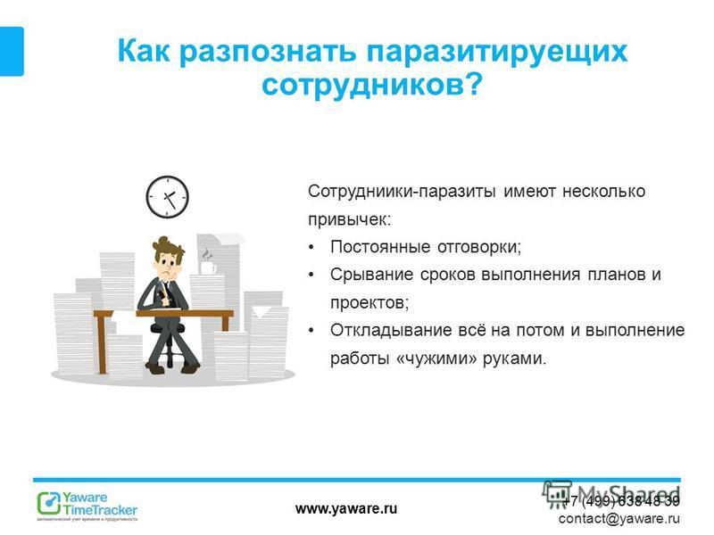 www.yaware.ru +7 (499) 638 48 39 contact@yaware.ru Как распознать паразитирующих сотрудников? Сотрудниики-паразиты имеют несколько привычек: Постоянные отговорки; Срывание сроков выполнения планов и проектов; Откладывание всё на потом и выполнение ра
