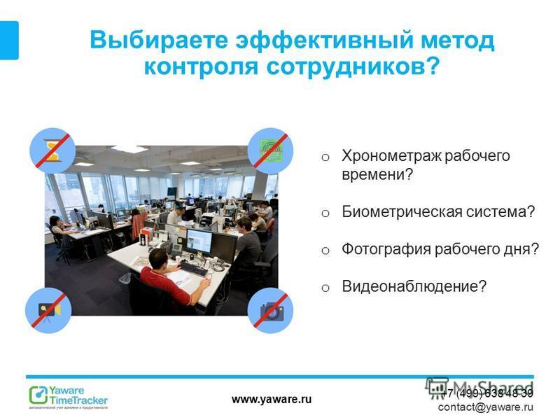 www.yaware.ru +7 (499) 638 48 39 contact@yaware.ru Выбираете эффективный метод контроля сотрудников? o Хронометраж рабочего времени? o Биометрическая система? o Фотография рабочего дня? o Видеонаблюдение?