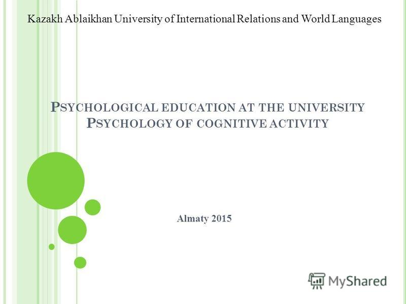 P SYCHOLOGICAL EDUCATION AT THE UNIVERSITY P SYCHOLOGY OF COGNITIVE ACTIVITY Almaty 2015 Kazakh Ablaikhan University of International Relations and World Languages