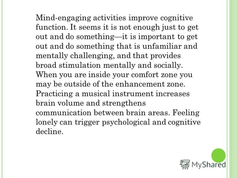 Mind-engaging activities improve cognitive function. It seems it is not enough just to get out and do somethingit is important to get out and do something that is unfamiliar and mentally challenging, and that provides broad stimulation mentally and s