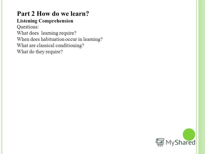 Part 2 How do we learn? Listening Comprehension Questions: What does learning require? When does habituation occur in learning? What are classical conditioning? What do they require?