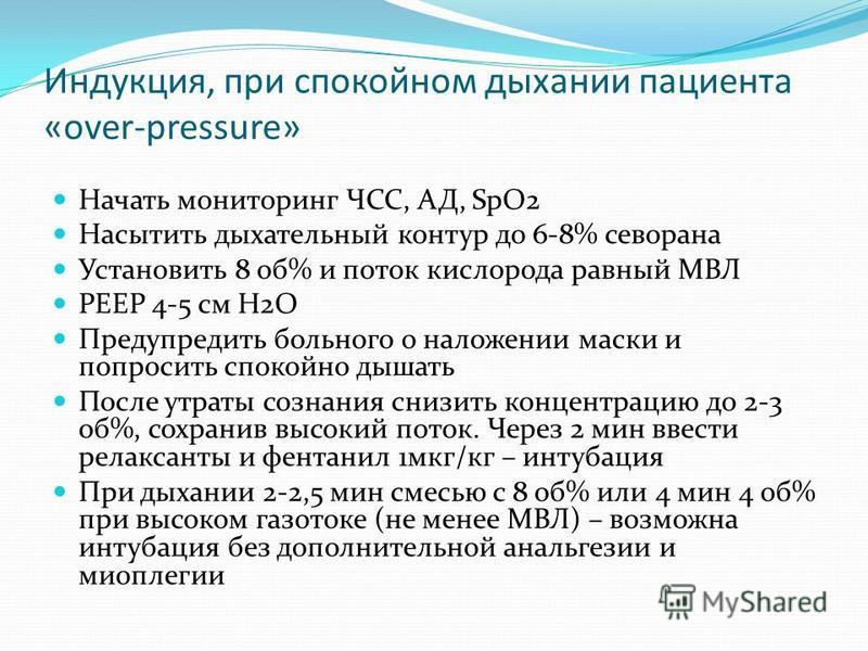 Индукция, при спокойном дыхании пациента «over-pressure» Начать мониторинг ЧСС, АД, SpO2 Насытить дыхательный контур до 6-8% севорана Установить 8 об% и поток кислорода равный МВЛ PEEP 4-5 см Н2О Предупредить больного о наложении маски и попросить сп