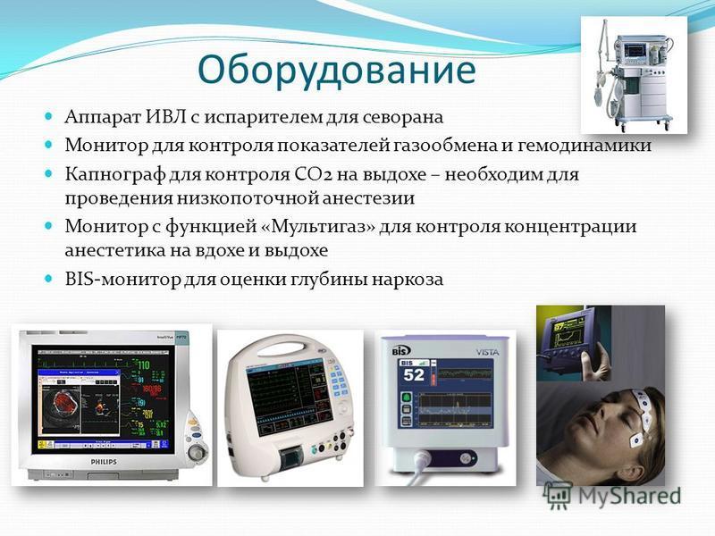 Оборудование Аппарат ИВЛ с испарителем для севорана Монитор для контроля показателей газообмена и гемодинамики Капнограф для контроля СО2 на выдохе – необходим для проведения низкопоточной анестезии Монитор с функцией «Мультигаз» для контроля концент