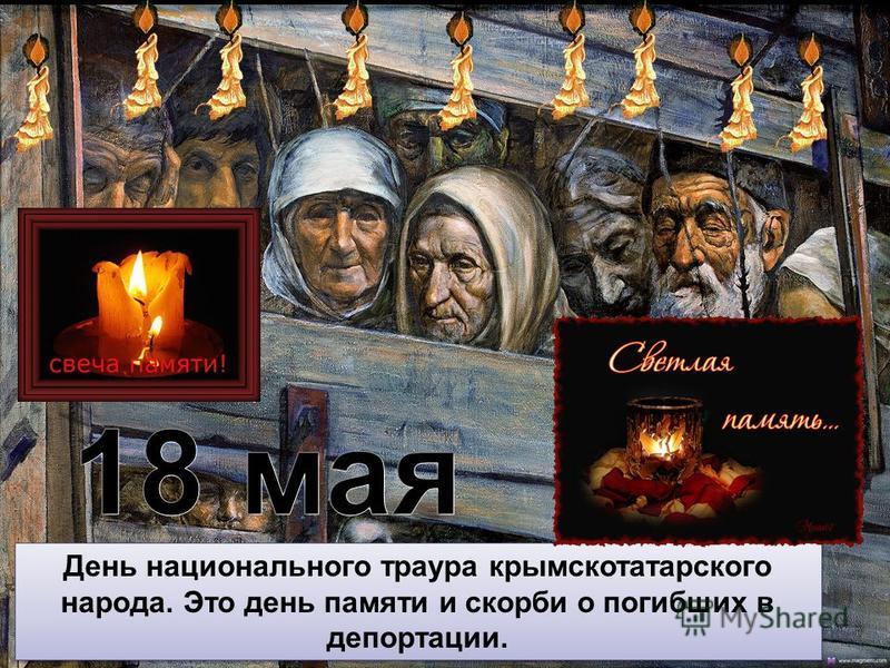 18 мая - День национального траура крымскотатарского народа. Это день памяти и скорби о погибших в депортации. 18 мая - День национального траура крымскотатарского народа. Это день памяти и скорби о погибших в депортации. День национального траура кр
