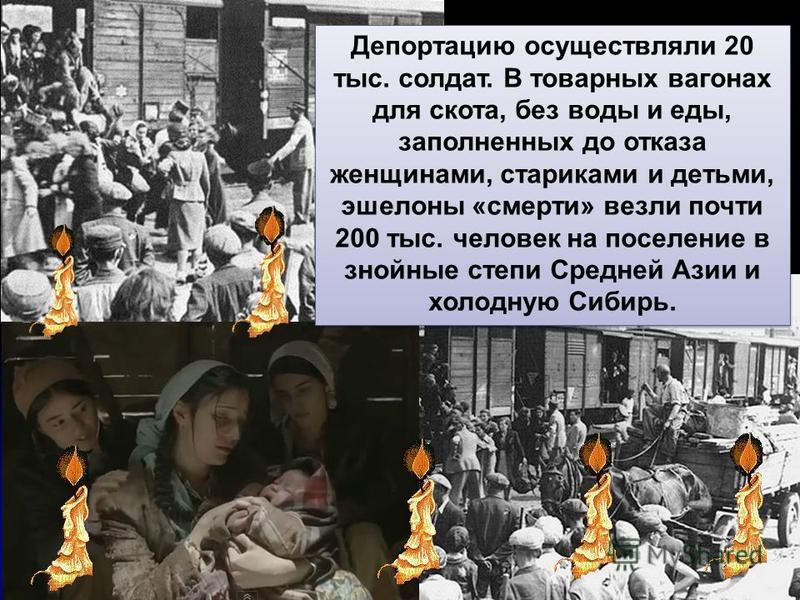 Депортацию осуществляли 20 тыс. солдат. В товарных вагонах для скота, без воды и еды, заполненных до отказа женщинами, стариками и детьми, эшелоны «смерти» везли почти 200 тыс. человек на поселение в знойные степи Средней Азии и холодную Сибирь.