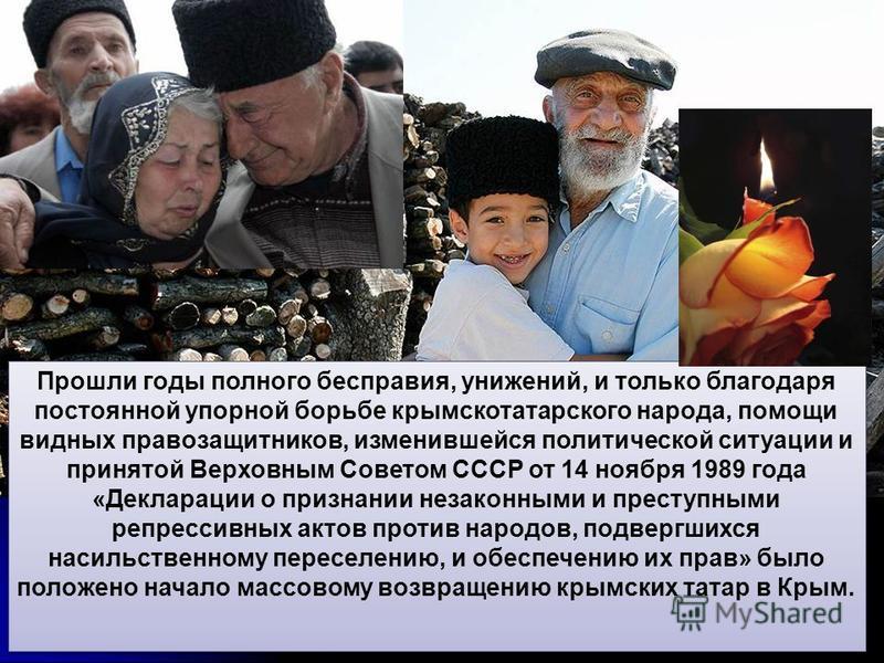 Прошли годы полного бесправия, унижений, и только благодаря постоянной упорной борьбе крымскотатарского народа, помощи видных правозащитников, изменившейся политической ситуации и принятой Верховным Советом СССР от 14 ноября 1989 года «Декларации о п