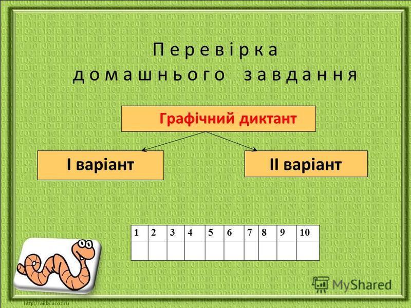 П е р е в і р к а д о м а ш н ь о г о з а в д а н н я Графічний диктант І варіантІІ варіант 12345678910