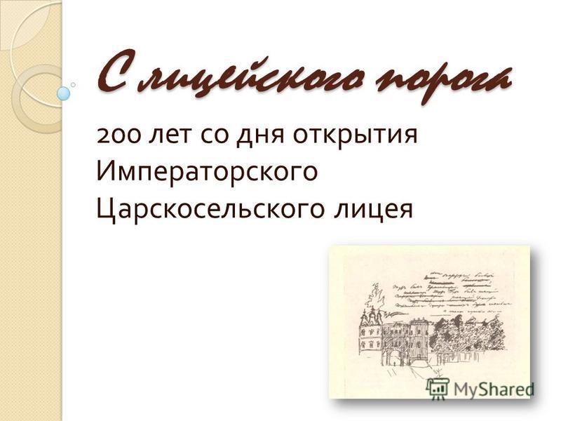 С лицейского порога 200 лет со дня открытия Императорского Царскосельского лицея