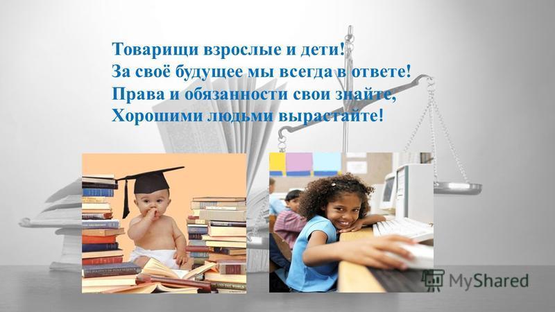Товарищи взрослые и дети! За своё будущее мы всегда в ответе! Права и обязанности свои знайте, Хорошими людьми вырастайте !
