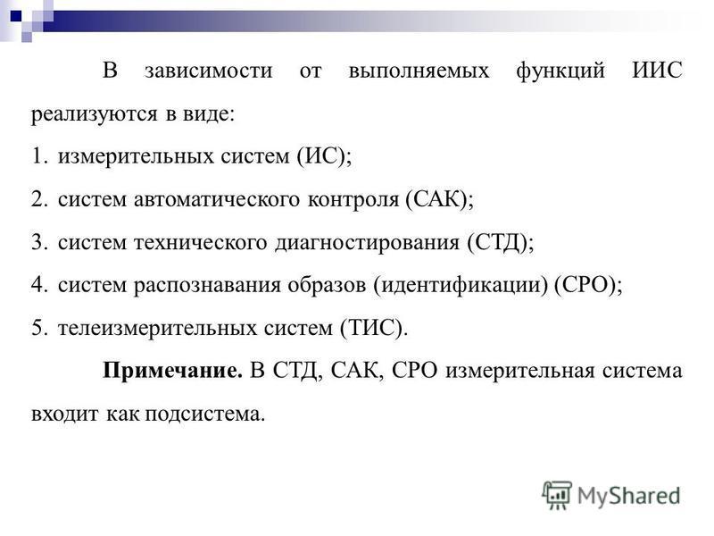 В зависимости от выполняемых функций ИИС реализуются в виде: 1. измерительных систем (ИС); 2. систем автоматического контроля (САК); 3. систем технического диагностирования (СТД); 4. систем распознавания образов (идентификации) (СРО); 5. телеизмерите