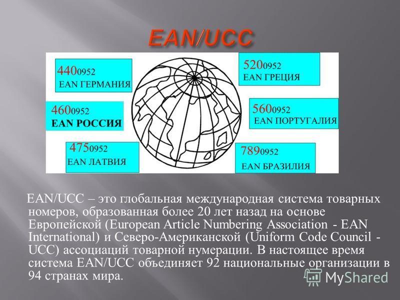 EAN/UCC – это глобальная международная система товарных номеров, образованная более 20 лет назад на основе Европейской (European Article Numbering Association - EAN International) и Северо - Американской (Uniform Code Council - UCC) ассоциаций товарн