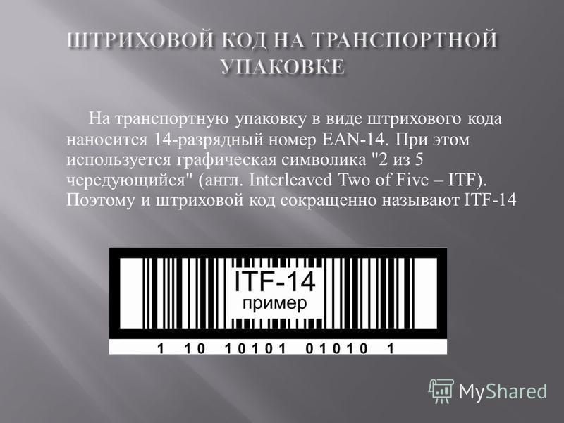 На транспортную упаковку в виде штрихового кода наносится 14- разрядный номер EAN-14. При этом используется графическая символика 2 из 5 чередующийся  ( англ. Interleaved Two of Five – ITF). Поэтому и штриховой код сокращенно называют ITF-14